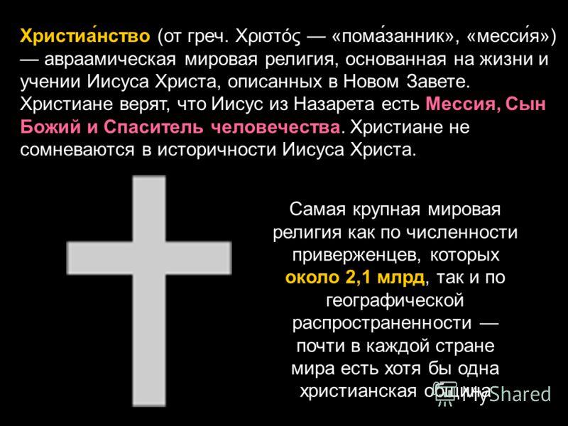 Христиа́нство (от греч. Χριστός «пома́занник», «месси́я») авраамическая мировая религия, основанная на жизни и учении Иисуса Христа, описанных в Новом Завете. Христиане верят, что Иисус из Назарета есть Мессия, Сын Божий и Спаситель человечества. Хри