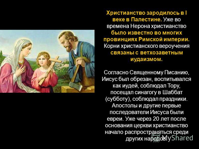 Христианство зародилось в I веке в Палестине. Уже во времена Нерона христианство было известно во многих провинциях Римской империи. Корни христианского вероучения связаны с ветхозаветным иудаизмом. Согласно Священному Писанию, Иисус был обрезан, вос
