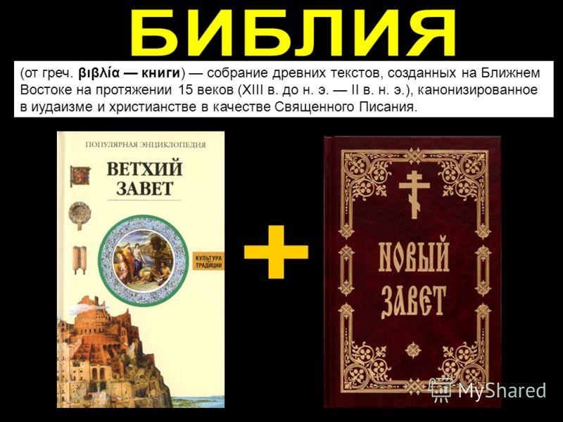 (от греч. βιβλία книги) собрание древних текстов, созданных на Ближнем Востоке на протяжении 15 веков (XIII в. до н. э. II в. н. э.), канонизированное в иудаизме и христианстве в качестве Священного Писания.