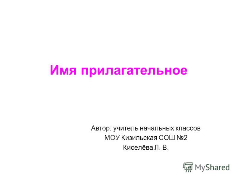 Имя прилагательное Автор: учитель начальных классов МОУ Кизильская СОШ 2 Киселёва Л. В.