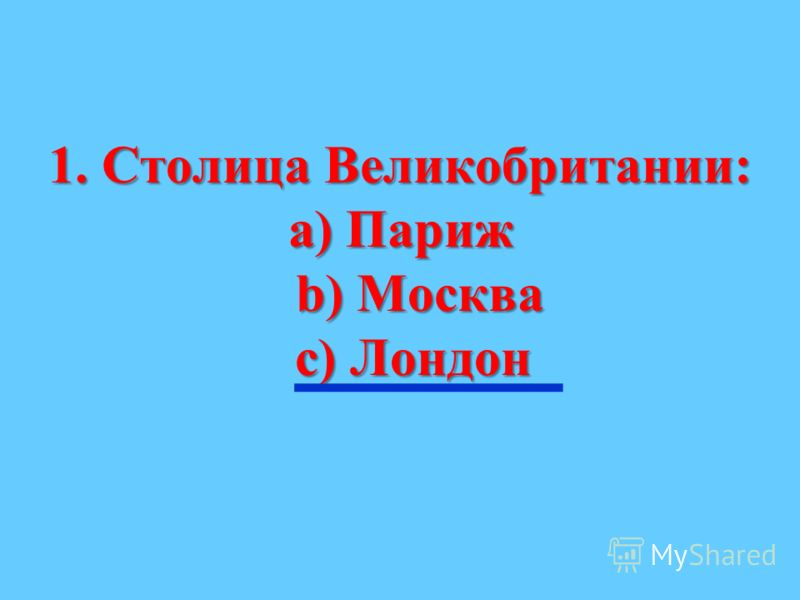 1. Столица Великобритании: а) Париж b) Москва b) Москва с) Лондон с) Лондон