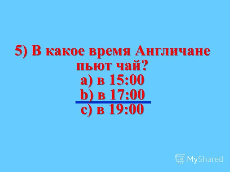 5) В какое время Англичане пьют чай? а) в 15:00 b) в 17:00 с) в 19:00