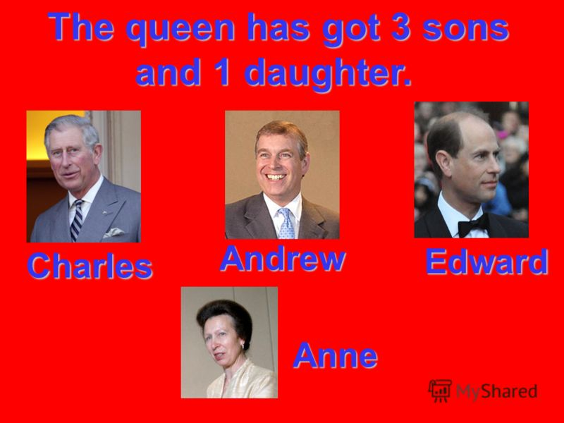 The queen has got 3 sons and 1 daughter. The queen has got 3 sons and 1 daughter. Charles Charles Andrew Andrew Edward Edward Anne