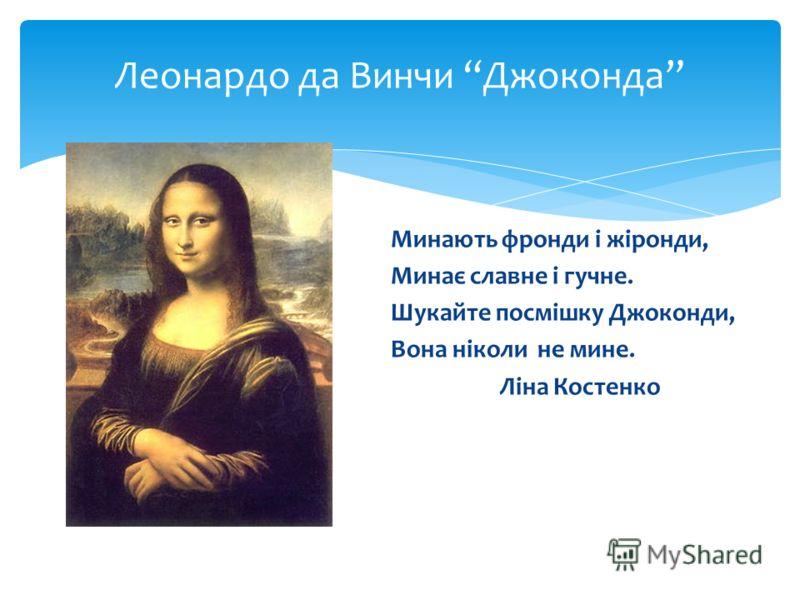 Леонардо да Винчи Джоконда Минають фронди і жіронди, Минає славне і гучне. Шукайте посмішку Джоконди, Вона ніколи не мине. Ліна Костенко