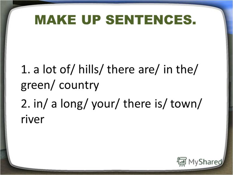 MAKE UP SENTENCES. 1. a lot of/ hills/ there are/ in the/ green/ country 2. in/ a long/ your/ there is/ town/ river