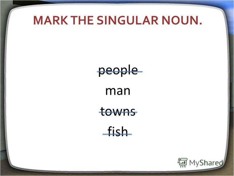 MARK THE SINGULAR NOUN. people man towns fish
