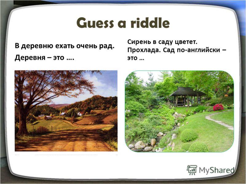 Guess a riddle В деревню ехать очень рад. Деревня – это …. Сирень в саду цветет. Прохлада. Сад по-английски – это …