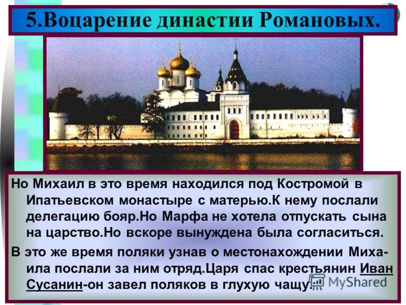 Меню 5.Воцарение династии Романовых. Но Михаил в это время находился под Костромой в Ипатьевском монастыре с матерью.К нему послали делегацию бояр.Но Марфа не хотела отпускать сына на царство.Но вскоре вынуждена была согласиться. В это же время поляк