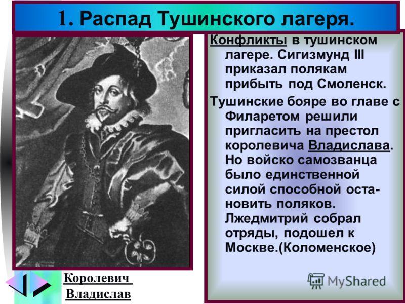 Меню Конфликты в тушинском лагере. Сигизмунд III приказал полякам прибыть под Смоленск. Тушинские бояре во главе с Филаретом решили пригласить на престол королевича Владислава. Но войско самозванца было единственной силой способной оста- новить поляк