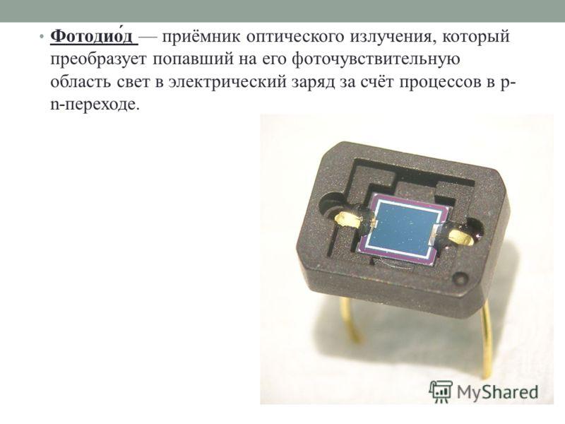 Фотодио́д приёмник оптического излучения, который преобразует попавший на его фоточувствительную область свет в электрический заряд за счёт процессов в p- n-переходе.