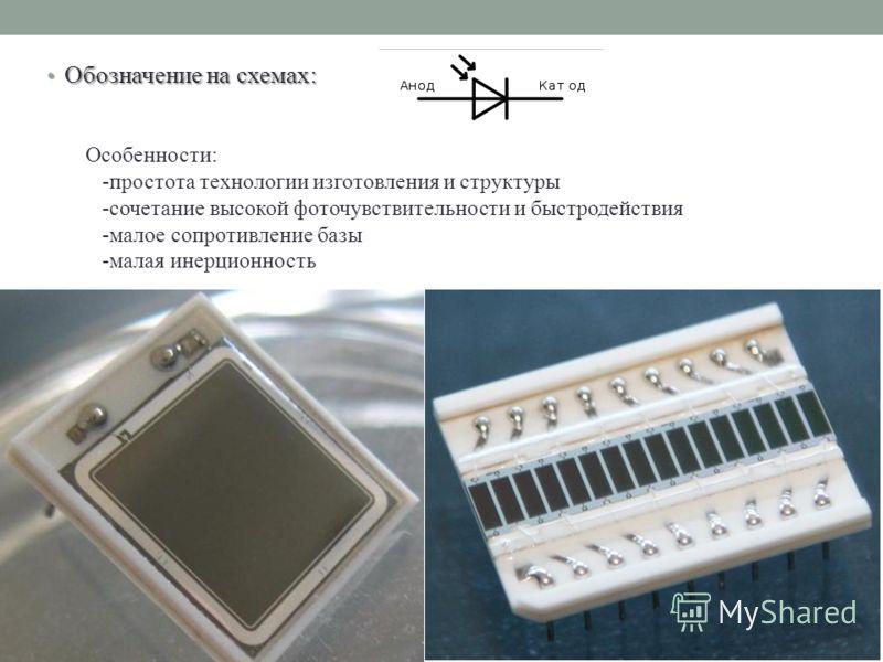 Обозначение на схемах: Обозначение на схемах: Особенности: -простота технологии изготовления и структуры -сочетание высокой фоточувствительности и быстродействия -малое сопротивление базы -малая инерционность