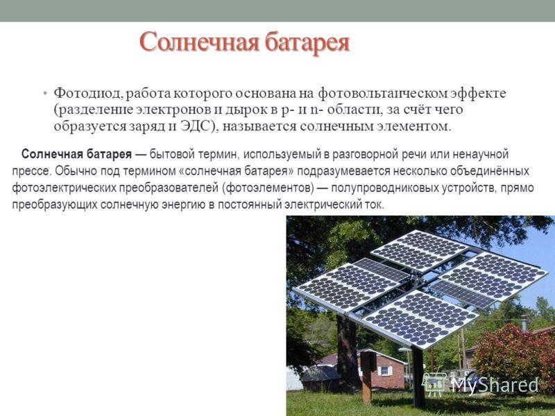 Солнечная батарея Фотодиод, работа которого основана на фотовольтаическом эффекте (разделение электронов и дырок в p- и n- области, за счёт чего образуется заряд и ЭДС), называется солнечным элементом. Солнечная батарея бытовой термин, используемый в