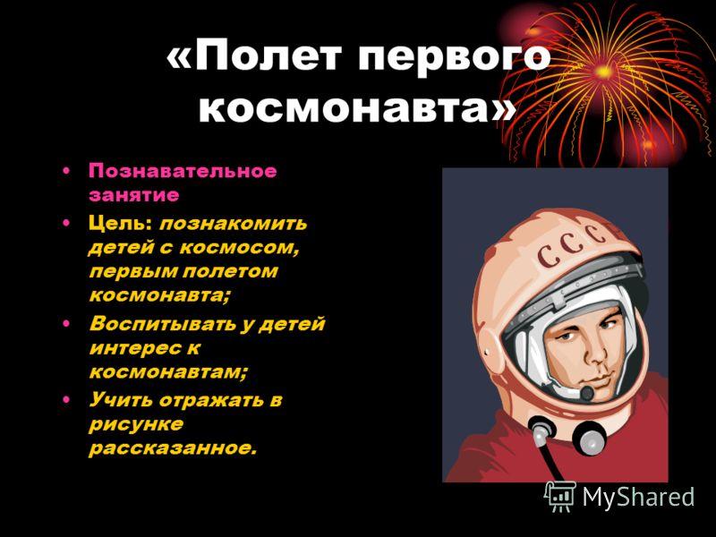 «Полет первого космонавта» Познавательное занятие Цель: познакомить детей с космосом, первым полетом космонавта; Воспитывать у детей интерес к космонавтам; Учить отражать в рисунке рассказанное.
