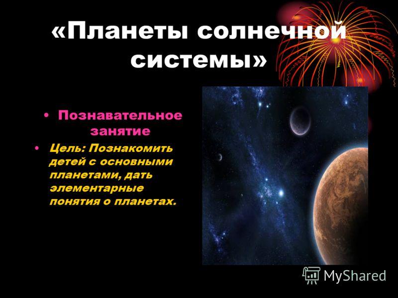 «Планеты солнечной системы» Познавательное занятие Цель: Познакомить детей с основными планетами, дать элементарные понятия о планетах.