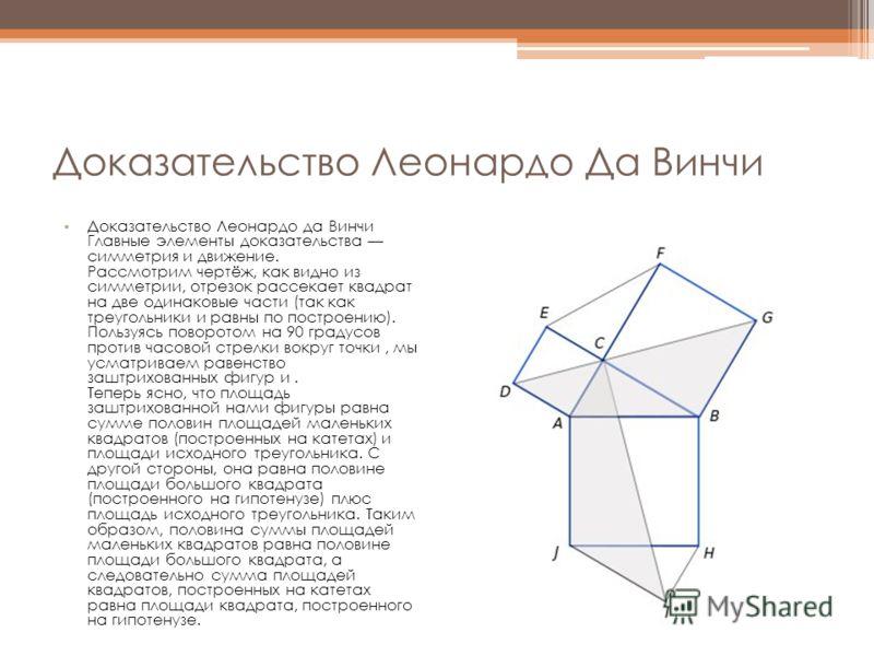 Доказательство Леонардо Да Винчи Доказательство Леонардо да Винчи Главные элементы доказательства симметрия и движение. Рассмотрим чертёж, как видно из симметрии, отрезок рассекает квадрат на две одинаковые части (так как треугольники и равны по пост