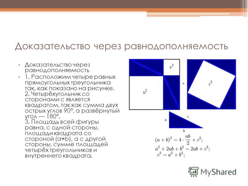 Доказательство через равнодополняемость 1. Расположим четыре равных прямоугольных треугольника так, как показано на рисунке. 2. Четырёхугольник со сторонами c является квадратом, так как сумма двух острых углов 90°, а развёрнутый угол 180°. 3. Площад