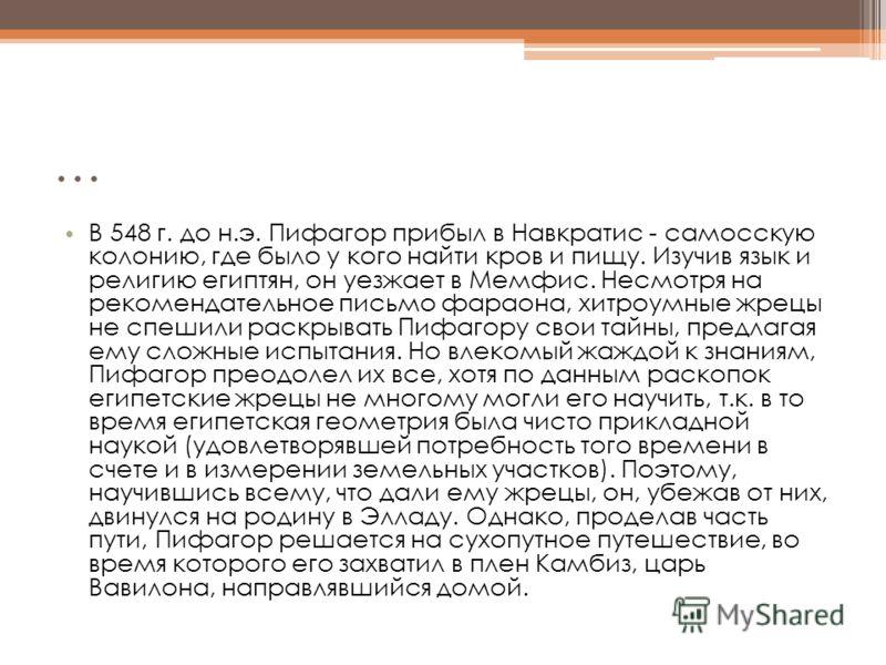 … В 548 г. до н.э. Пифагор прибыл в Навкратис - самосскую колонию, где было у кого найти кров и пищу. Изучив язык и религию египтян, он уезжает в Мемфис. Несмотря на рекомендательное письмо фараона, хитроумные жрецы не спешили раскрывать Пифагору сво