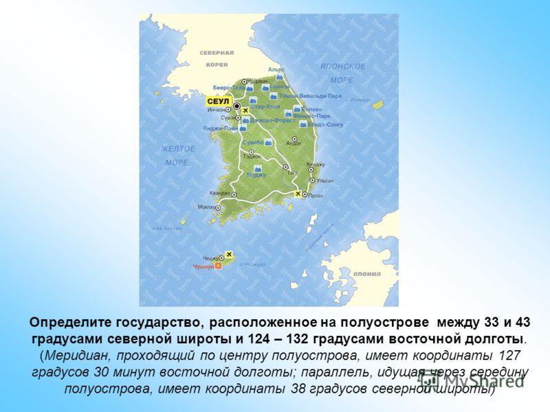 Определите государство, расположенное на полуострове между 33 и 43 градусами северной широты и 124 – 132 градусами восточной долготы. (Меридиан, проходящий по центру полуострова, имеет координаты 127 градусов 30 минут восточной долготы; параллель, ид