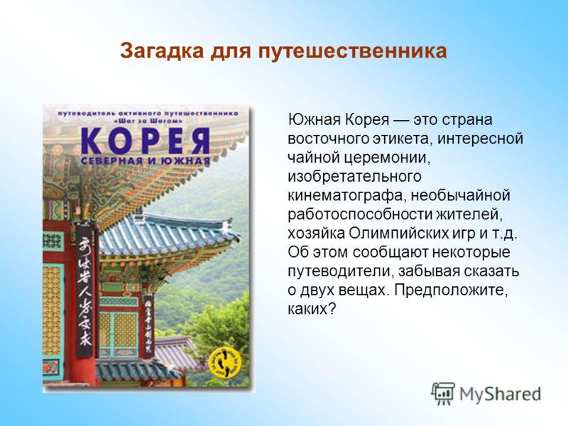 Загадка для путешественника Южная Корея это страна восточного этикета, интересной чайной церемонии, изобретательного кинематографа, необычайной работоспособности жителей, хозяйка Олимпийских игр и т.д. Об этом сообщают некоторые путеводители, забывая