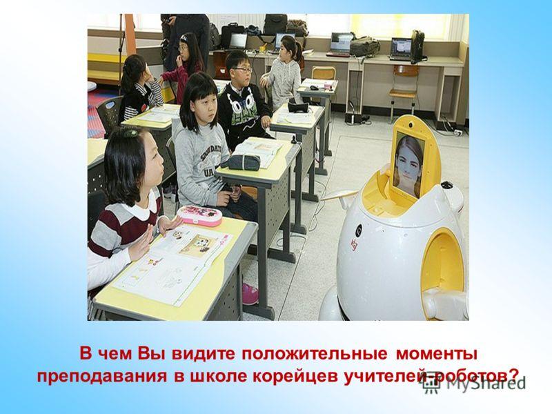 В чем Вы видите положительные моменты преподавания в школе корейцев учителей-роботов?