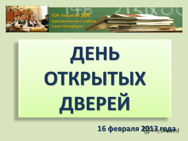 ГОУ Лицей 369 Красносельского района Санкт-Петербурга ДЕНЬ ОТКРЫТЫХ ДВЕРЕЙ 16 февраля 2013 года