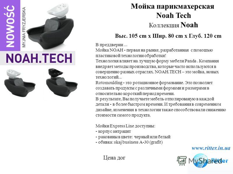Мойка парикмахерская Noah Tech Коллекция Noah www.ritter.in.ua Выс. 105 cm x Шир. 80 cm x Глуб. 120 cm В преддверии... Мойка NOAH - первая на рынке, разработанная с помощью пластиковой технологии обработки! Технология влияет на лучшую форму мебели Pa