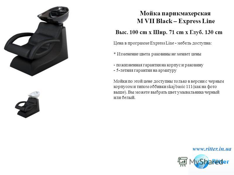 Мойка парикмахерская M VII Black – Express Line www.ritter.in.ua Выс. 100 cm x Шир. 71 cm x Глуб. 130 cm Цена в программе Express Line - мебель доступна: * Изменение цвета раковины не меняет цены - пожизненная гарантия на корпус и раковину - 5-летняя