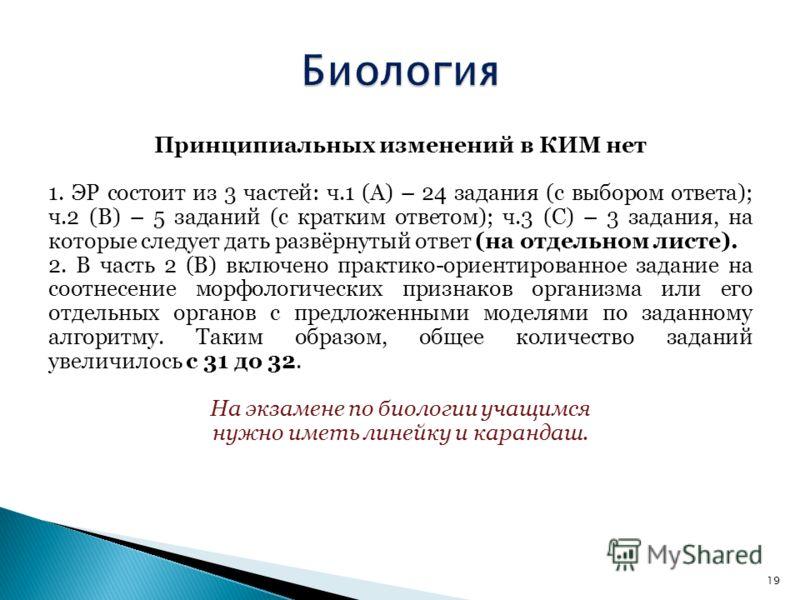 Принципиальных изменений в КИМ нет 1. ЭР состоит из 3 частей: ч.1 (А) – 24 задания (с выбором ответа); ч.2 (В) – 5 заданий (с кратким ответом); ч.3 (С) – 3 задания, на которые следует дать развёрнутый ответ (на отдельном листе). 2. В часть 2 (В) вклю