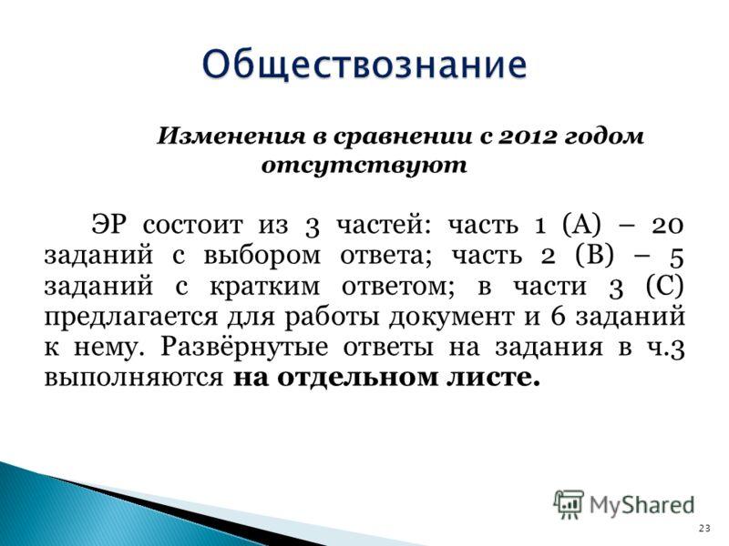 Изменения в сравнении с 2012 годом отсутствуют ЭР состоит из 3 частей: часть 1 (А) – 20 заданий с выбором ответа; часть 2 (В) – 5 заданий с кратким ответом; в части 3 (С) предлагается для работы документ и 6 заданий к нему. Развёрнутые ответы на зада
