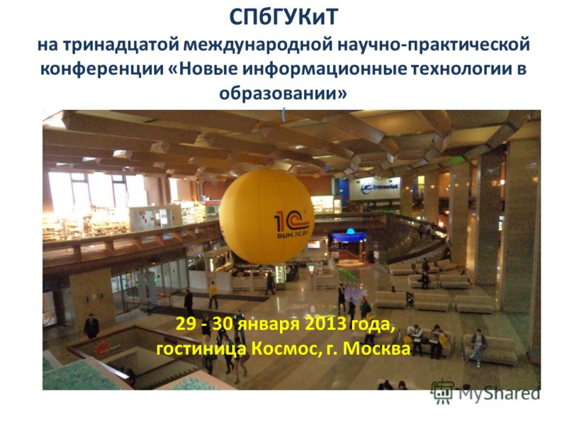 29 - 30 января 2013 года, гостиница Космос, г. Москва ( СПбГУКиТ на тринадцатой международной научно-практической конференции «Новые информационные технологии в образовании»