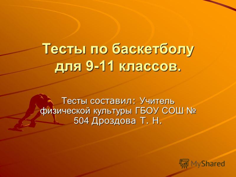 Тесты по баскетболу для 9-11 классов. Тесты с оставил: Учитель физической культуры ГБОУ СОШ 504 Дроздова Т. Н.