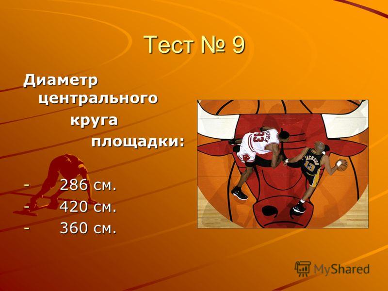 Тест 9 Диаметр центрального круга круга площадки: площадки: - 286 см. - 420 см. - 360 см.