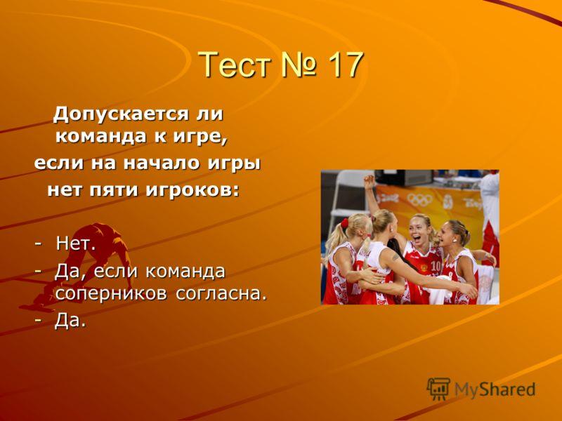 Тест 17 Допускается ли команда к игре, Допускается ли команда к игре, если на начало игры нет пяти игроков: нет пяти игроков: - Нет. -Да, если команда соперников согласна. -Да.