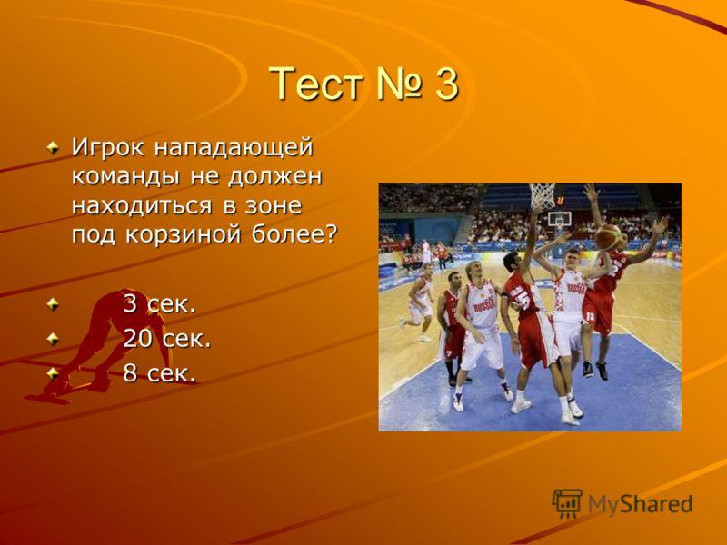 Тест 3 Игрок нападающей команды не должен находиться в зоне под корзиной более? 3 сек. 3 сек. 20 сек. 20 сек. 8 сек. 8 сек.