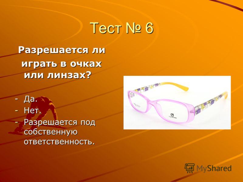 Тест 6 Разрешается ли Разрешается ли играть в очках или линзах? играть в очках или линзах? - Да. -Нет. -Разрешается под собственную ответственность.