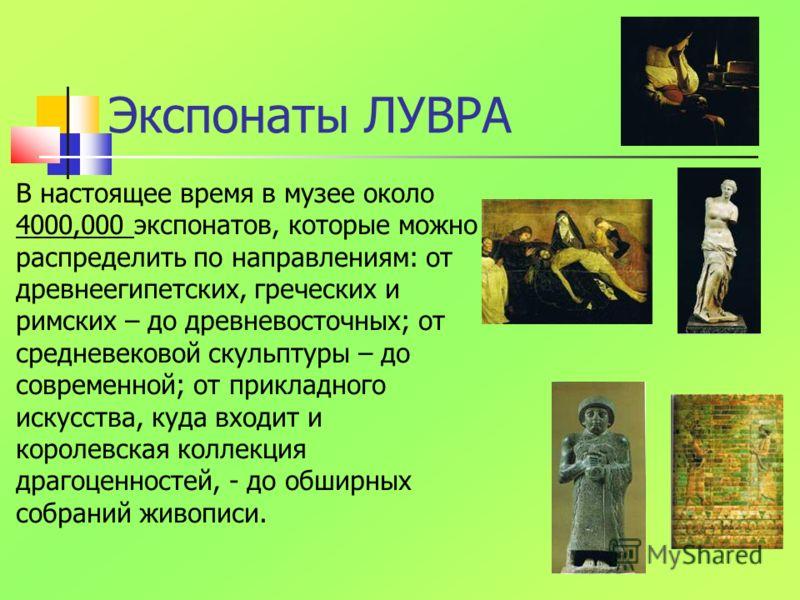 Экспонаты ЛУВРА В настоящее время в музее около 4000,000 экспонатов, которые можно распределить по направлениям: от древнеегипетских, греческих и римских – до древневосточных; от средневековой скульптуры – до современной; от прикладного искусства, ку