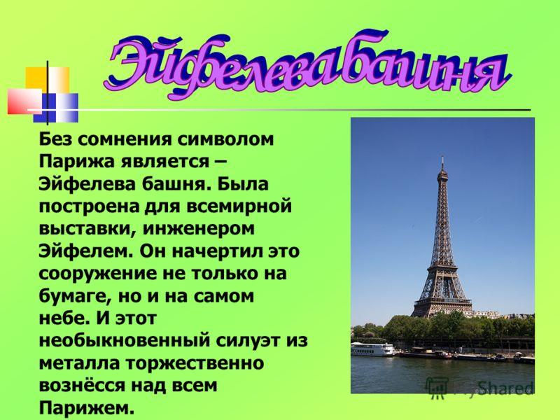 Без сомнения символом Парижа является – Эйфелева башня. Была построена для всемирной выставки, инженером Эйфелем. Он начертил это сооружение не только на бумаге, но и на самом небе. И этот необыкновенный силуэт из металла торжественно вознёсся над вс