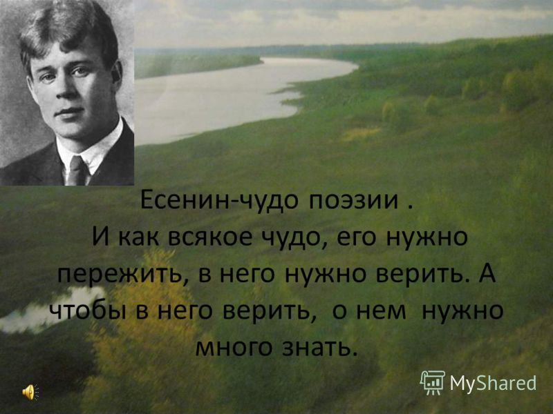 Есенин-чудо поэзии. И как всякое чудо, его нужно пережить, в него нужно верить. А чтобы в него верить, о нем нужно много знать.