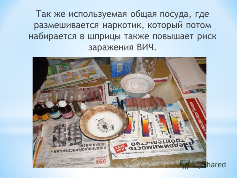Так же используемая общая посуда, где размешивается наркотик, который потом набирается в шприцы также повышает риск заражения ВИЧ.