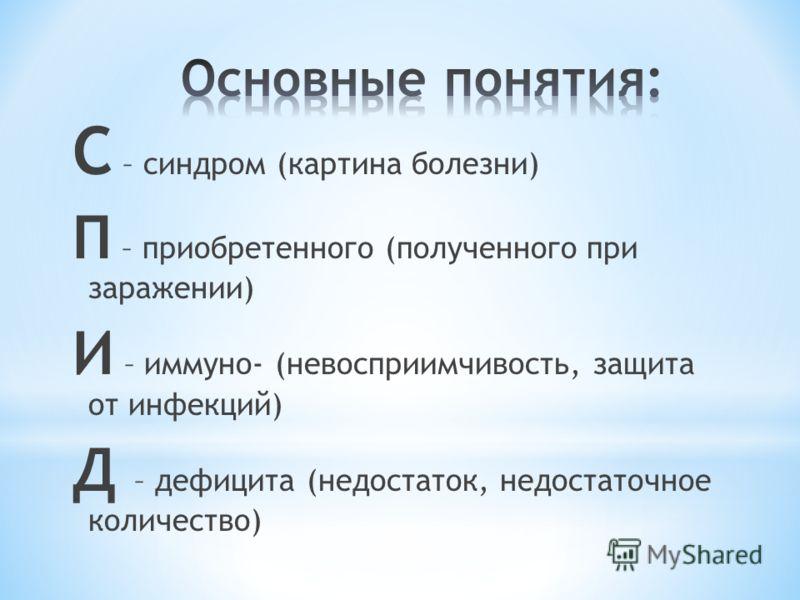 С – синдром (картина болезни) П – приобретенного (полученного при заражении) И – иммуно- (невосприимчивость, защита от инфекций) Д – дефицита (недостаток, недостаточное количество)