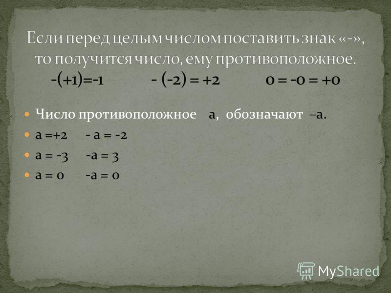 Число противоположное а, обозначают –а. а =+2 - а = -2 а = -3 -а = 3 а = 0 -а = 0
