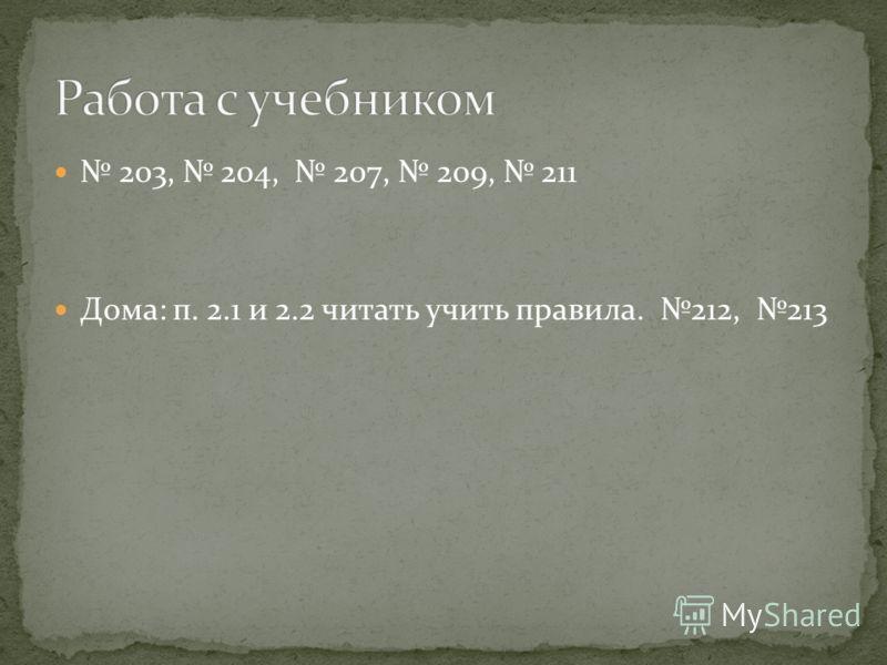 203, 204, 207, 209, 211 Дома: п. 2.1 и 2.2 читать учить правила. 212, 213
