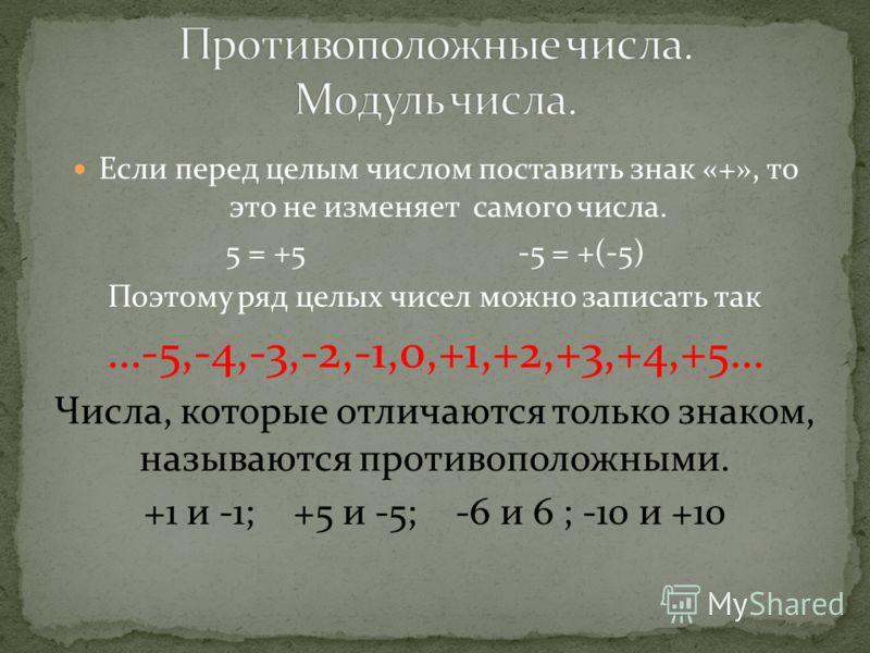 Если перед целым числом поставить знак «+», то это не изменяет самого числа. 5 = +5 -5 = +(-5) Поэтому ряд целых чисел можно записать так …-5,-4,-3,-2,-1,0,+1,+2,+3,+4,+5… Числа, которые отличаются только знаком, называются противоположными. +1 и -1;