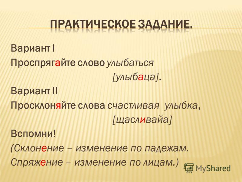 Вариант I Проспрягайте слово улыбаться [улыбаца]. Вариант II Просклоняйте слова счастливая улыбка, [щасливайа] Вспомни! (Склонение – изменение по падежам. Спряжение – изменение по лицам.)