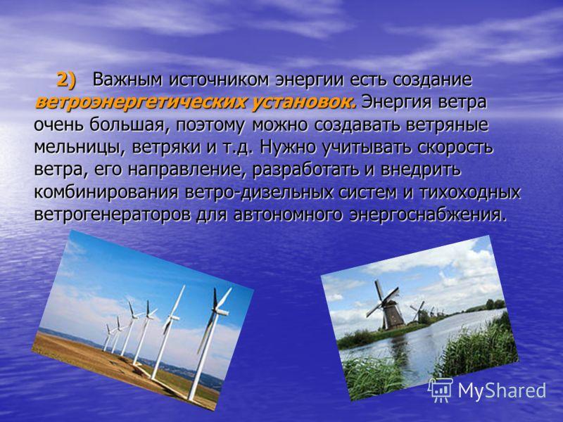 2) Важным источником энергии есть создание ветроэнергетических установок. Энергия ветра очень большая, поэтому можно создавать ветряные мельницы, ветряки и т.д. Нужно учитывать скорость ветра, его направление, разработать и внедрить комбинирования ве