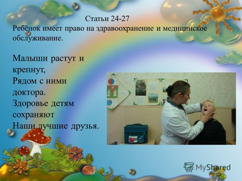 Статьи 24-27 Ребёнок имеет право на здравоохранение и медицинское обслуживание. Малыши растут и крепнут, Рядом с ними доктора. Здоровье детям сохраняют Наши лучшие друзья.