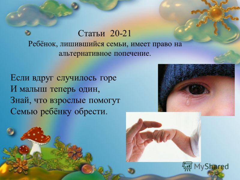 Если вдруг случилось горе И малыш теперь один, Знай, что взрослые помогут Семью ребёнку обрести. Статьи 20-21 Ребёнок, лишившийся семьи, имеет право на альтернативное попечение.