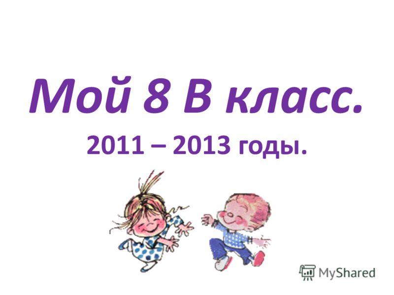Мой 8 В класс. 2011 – 2013 годы.