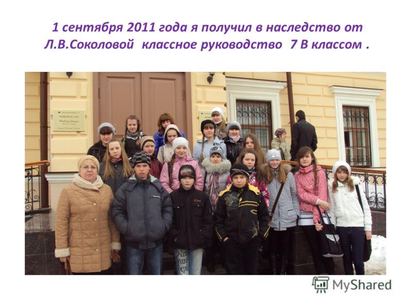 1 сентября 2011 года я получил в наследство от Л.В.Соколовой классное руководство 7 В классом.