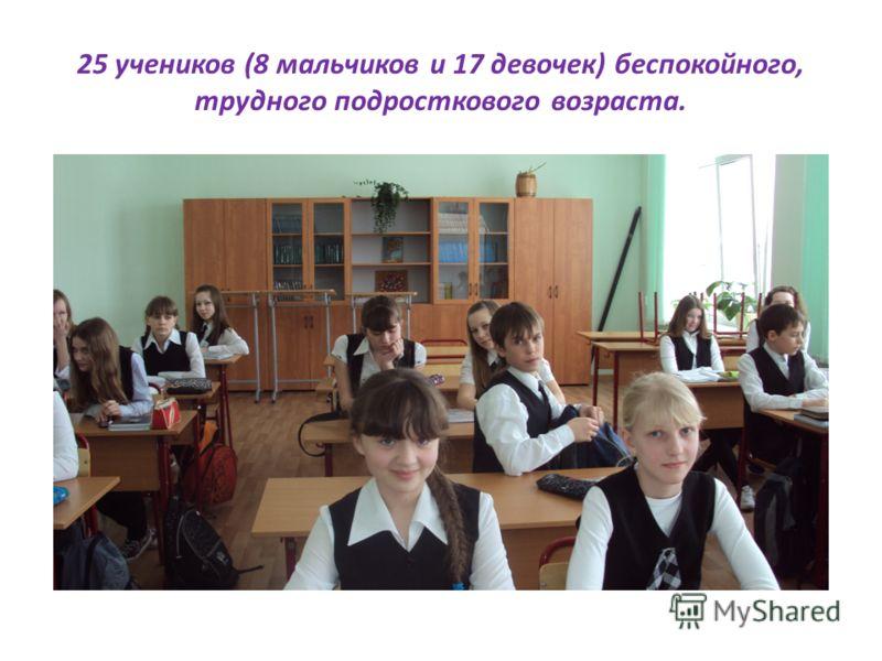 25 учеников (8 мальчиков и 17 девочек) беспокойного, трудного подросткового возраста.